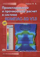 Проектирование и прочностной расчет в системе KOMПAC-3D V13 (+ CD)