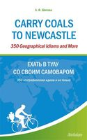 Carry Coals to Newcastle: 350 Geographical Idioms and More