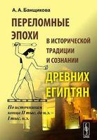 Переломные эпохи в исторической традиции и сознании древних египтян. По источникам конца II тыс. до н.э. - I тыс. н.э.
