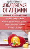 Избавляемся от анемии, или Железные правила здоровья. Причины и виды анемии. Анализы для постановки диагноза. Медикаментозное лечение. Исцеляющая диета