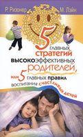 5 главных стратегий высокоэффективных родителей, или 5 главных правил воспитания счастливых детей