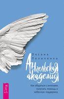 Ангельская Академия. Как общаться с ангелами, получать помощь и небесную поддержку