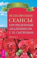 Исцеляющие сеансы, проведенные академиком Г. Н. Сытиным. В 2-х книгах. Книга 2