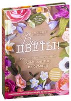 Всем цветы! Роскошные цветочные композиции из бумаги. Практическое руководство для начинающих