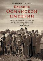 Падение Османской империи. Первая мировая война на Ближнем Востоке, 1914-1920 гг.