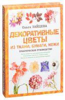 Декоративные цветы из ткани, бумаги, кожи. Практическое руководство