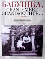 Бабушка, Grand-mere, Grandmother... Воспоминания внуков и внучек о бабушках, знаменитых и не очень, с винтажными фотографиями XIX-XX веков