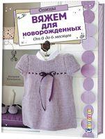 Вяжем для новорожденных. От 0 до 6 месяцев