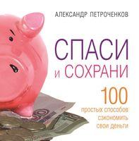 Спаси и сохрани. 100 способ сэкономить свои деньги