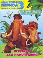 Ледниковый период 3. Эра динозавров. Игрушка для мамонтенка. Суперраскраска