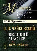 П. И. Чайковский. Великий мастер. 1878-1893 гг. (м)