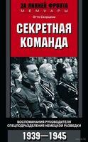 Секретная команда. Воспоминания руководителя спецподразделения немецкой разведки. 1939-1945