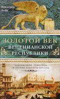 Золотой век Венецианской республики. Завоеватели,торговцы и первые банкиры Европы