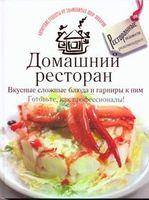 Домашний ресторан. Вкусные сложные блюда и гарниры к ним. Готовьте, как профессионалы!