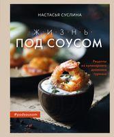 Жизнь под соусом. Рецепты из кулинарного дневника гурмана