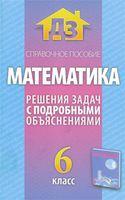 Математика. Решения задач с подробными объяснениями. 6 класс