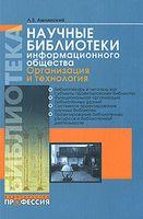 Научные библиотеки информационного общества. Организация и технология