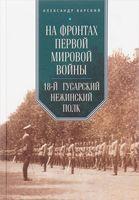 На фронтах Первой мировой войны. 18-й гусарский Нежинский полк