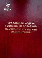 Уголовный кодекс Республики Беларусь: научно-практический комментарий