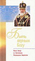 Быть верным Богу. Книга бесед со Святейшим Патриархом Кириллом