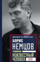 Борис Немцов. Слишком неизвестный человек. Отповедь бунтарю