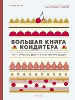 Большая книга кондитера. Торты, пирожные, десерты. Учимся готовить шедевры