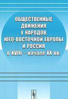 Общественные движения у народов Юго-Восточной Европы и Россия в XVIII - начале XX вв.