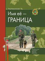 Имя ее - Граница. Фотоповесть и очерки о пограничниках Гродненского пограничного отряда (группы)