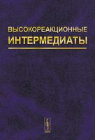 Высокореакционные интермедиаты. Активные интермедиаты химических и биохимических процессов