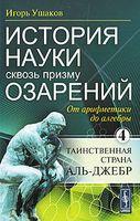 История науки сквозь призму озарений. Книга 4. От арифметики до алгебры. Таинственная страна Аль-Джебр