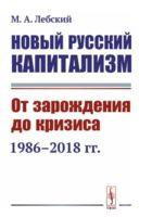 Новый русский капитализм. От зарождения до кризиса. 1986-2018 годы
