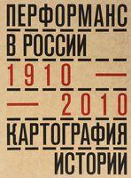 Перформанс в России. 1910-2010. Картография истории